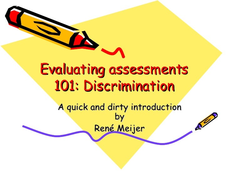 Evaluating assessments 101: Discrimination <ul><ul><li>A quick and dirty introduction by </li></ul></ul><ul><ul><li>René M...