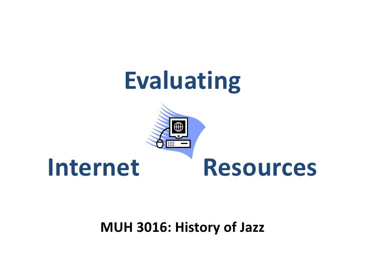 Evaluating Internet Resources<br />MUH 3016: History of Jazz<br />