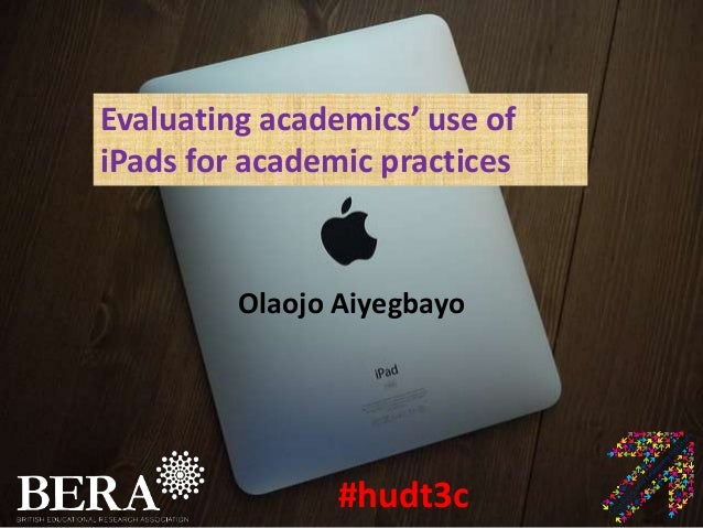 Evaluating academics' use ofiPads for academic practices         Olaojo Aiyegbayo                #hudt3c