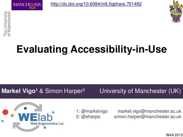 Evaluating Accessibility-in-UseMarkel Vigo1 & Simon Harper2 University of Manchester (UK)1: @markelvigo2: @sharpicW4A 2013...