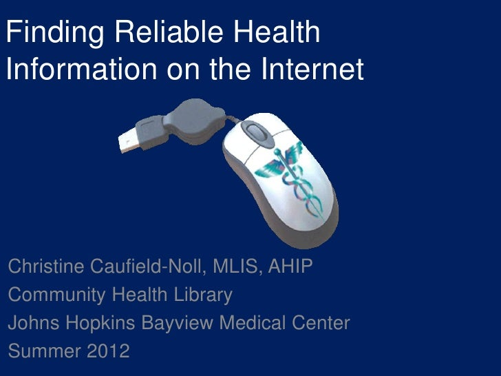 Finding Reliable HealthInformation on the InternetChristine Caufield-Noll, MLIS, AHIPCommunity Health LibraryJohns Hopkins...