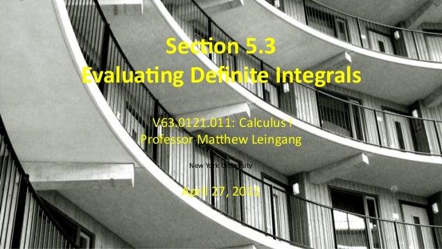 .. Sec on 5.3 Evalua ng Definite Integrals V63.0121.011: Calculus I Professor Ma hew Leingang New York University April 27,...