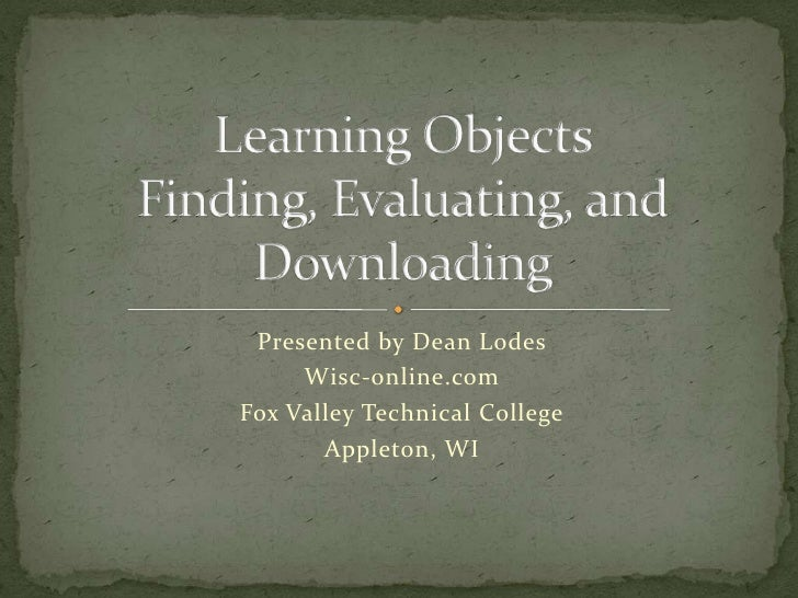 Learning ObjectsFinding, Evaluating, and Downloading<br />Presented by Dean Lodes<br />Wisc-online.com<br />Fox Valley Tec...