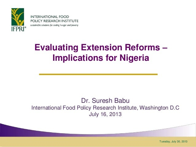 Tuesday, July 30, 2013 Evaluating Extension Reforms – Implications for Nigeria Dr. Suresh Babu International Food Policy R...