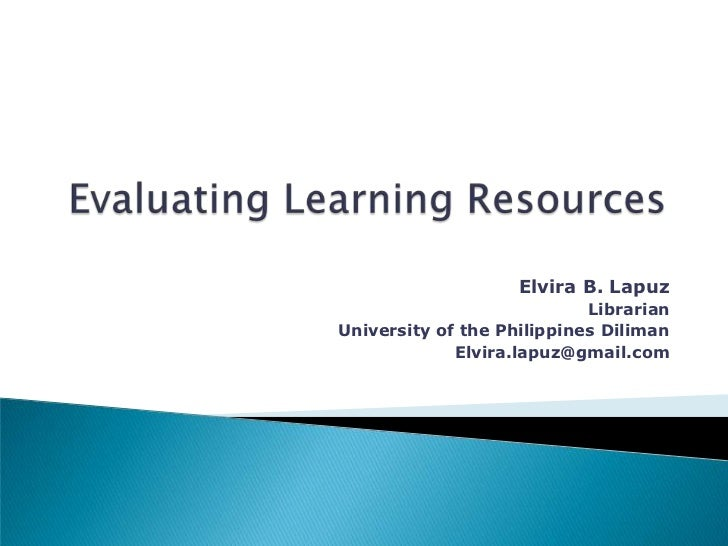 Evaluating Learning Resources<br />Elvira B. Lapuz<br />Librarian<br />University of the Philippines Diliman<br />Elvira.l...