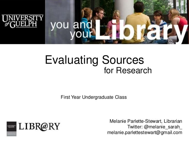 Evaluating Sources                     for Research  First Year Undergraduate Class                        Melanie Parlett...