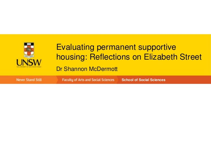 Evaluating permanent supportivehousing: Reflections on Elizabeth StreetDr Shannon McDermott                       School o...