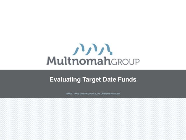 Evaluating Target Date Funds     ©2003 – 2013 Multnomah Group, Inc. All Rights Reserved.