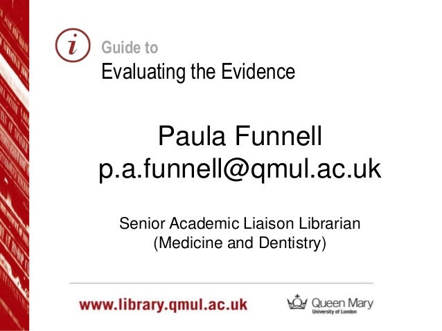 Guide to  Evaluating the Evidence  Paula Funnell p.a.funnell@qmul.ac.uk Senior Academic Liaison Librarian (Medicine and De...