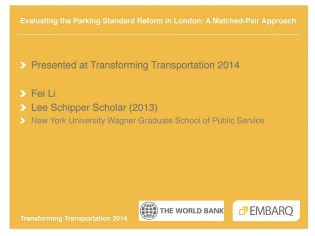 Evaluating the parking standard reform in London  a matched-pair approach - Fei Li - Lee Schipper Scholar - Transforming Transportation 2014 - EMBARQ The World Bank