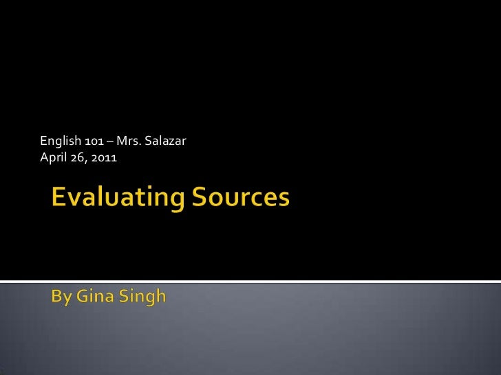 English 101 – Mrs. Salazar<br />April 26, 2011<br />Evaluating SourcesBy Gina Singh<br />