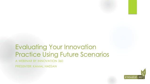 Evaluating Your Innovation Practice Using Future Scenarios A WEBINAR BY INNOVATION 360 PRESENTER: KAMAL HASSAN
