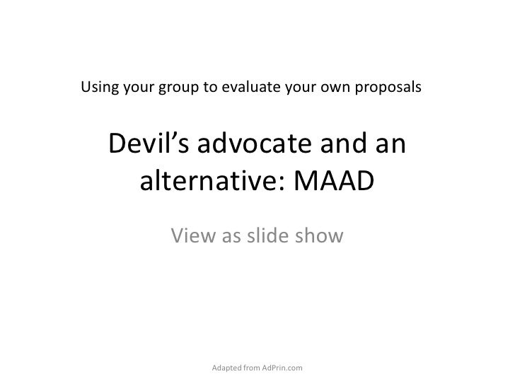 Devil's advocate and an alternative: MAAD<br />View as slide show<br />Adapted from AdPrin.com<br />Using your group to ev...