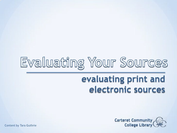 Evaluating Your Sources<br />evaluating print and electronic sources<br />Carteret Community College Library<br />Content ...