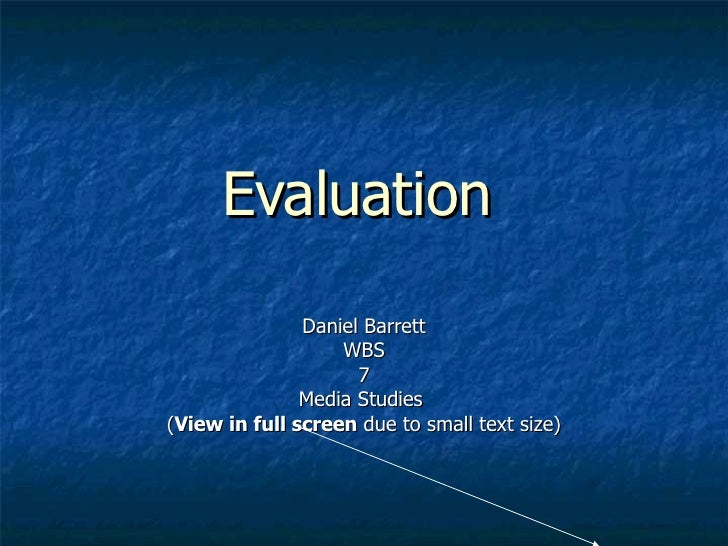 Evaluation   Daniel Barrett WBS 7 Media Studies  ( View in full screen  due to small text size)
