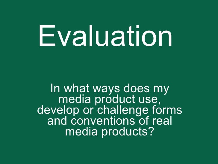 Evaluation In what ways does my media product use, develop or challenge forms and conventions of real media products?