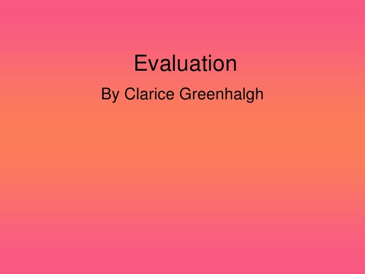 Evaluation<br />By Clarice Greenhalgh<br />