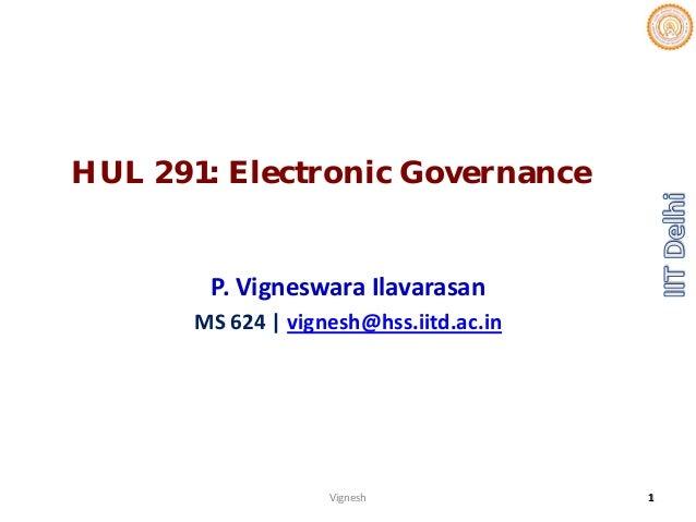 HUL 291: Electronic Governance P.VigneswaraIlavarasan MS624 vignesh@hss.iitd.ac.in Vignesh 1