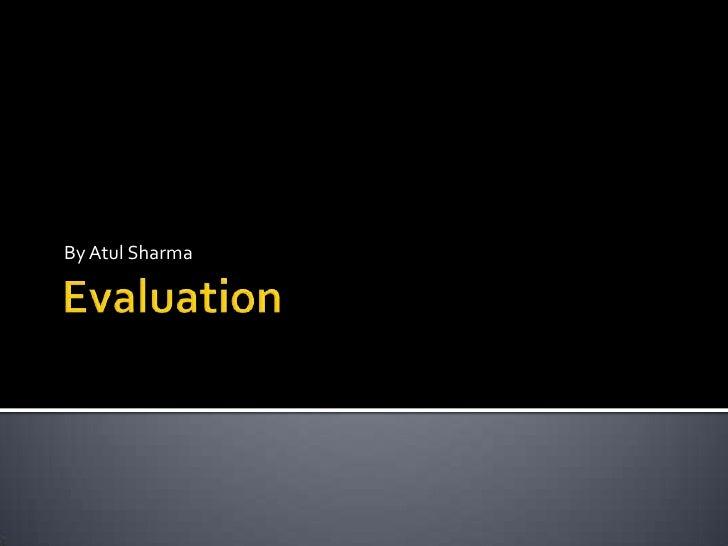 Evaluation <br />By Atul Sharma<br />