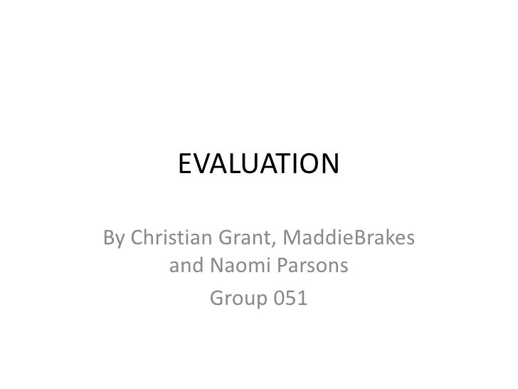 EVALUATION<br />By Christian Grant, MaddieBrakes and Naomi Parsons<br />Group 051<br />