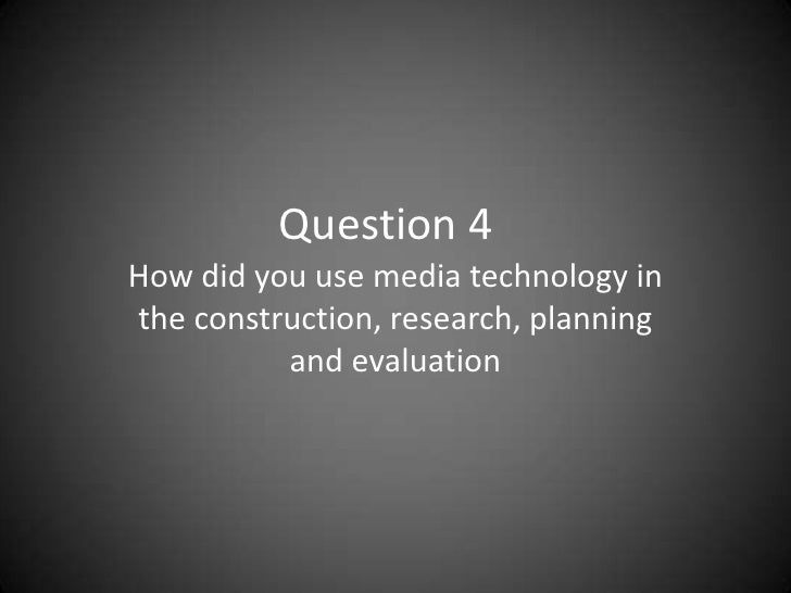 Question 4<br />How did you use media technology in the construction, research, planning and evaluation<br />