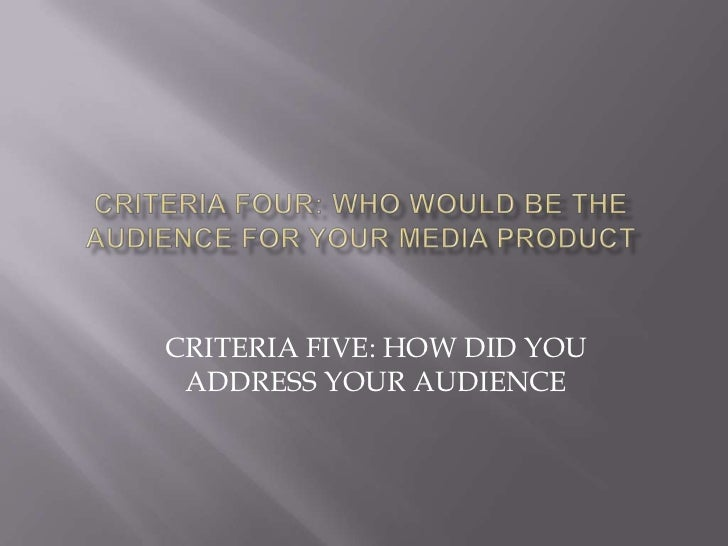 Criteria four: Who would be the audience for your media product<br />CRITERIA FIVE: HOW DID YOU ADDRESS YOUR AUDIENCE<br />