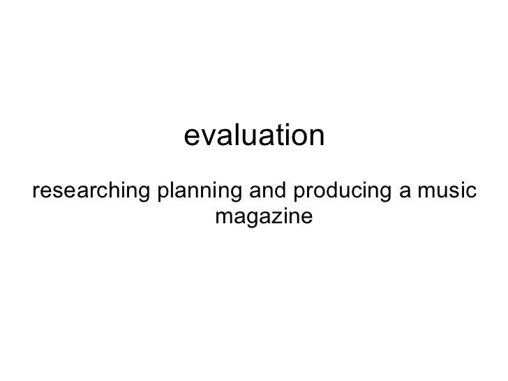 evaluation <ul><li>researching planning and producing a music magazine </li></ul>