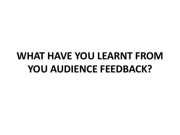 WHAT HAVE YOU LEARNT FROM YOU AUDIENCE FEEDBACK?<br />