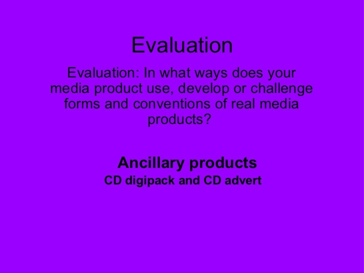 Evaluation Evaluation: In what ways does your media product use, develop or challenge forms and conventions of real media ...
