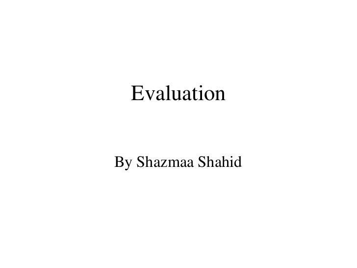 EvaluationBy Shazmaa Shahid