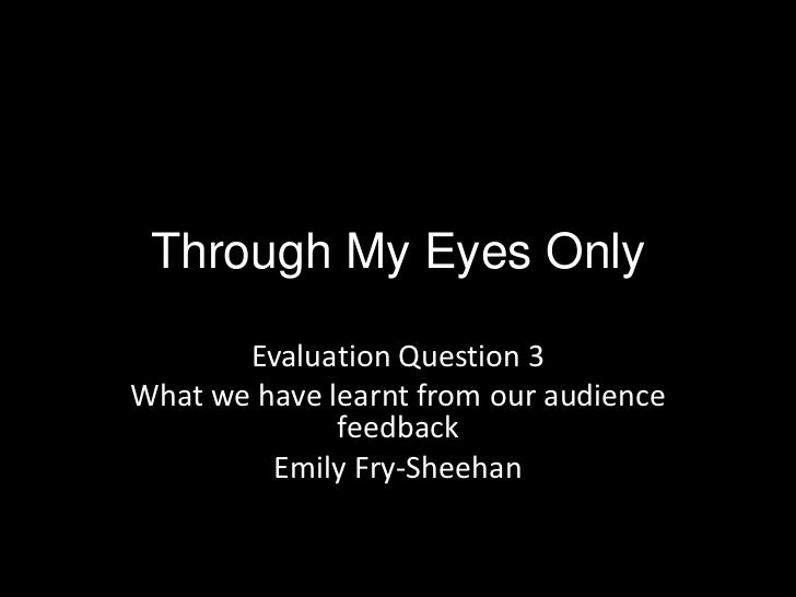 Through My Eyes Only       Evaluation Question 3What we have learnt from our audience              feedback         Emily ...