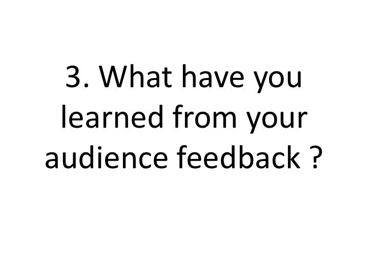 3. What have you learned from youraudience feedback ?