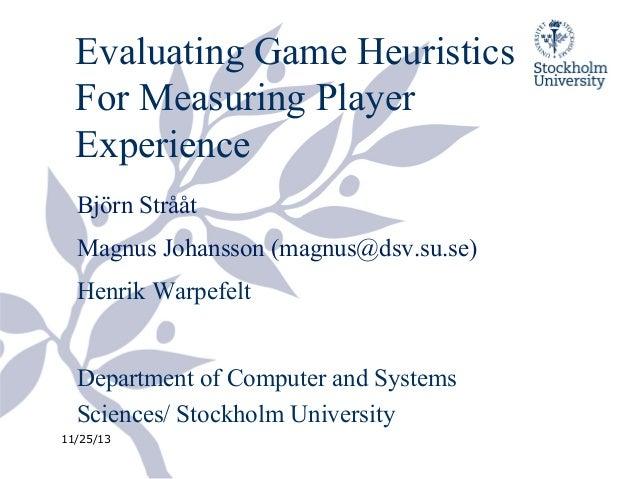 Evaluating Game Heuristics For Measuring Player Experience Björn Strååt Magnus Johansson (magnus@dsv.su.se) Henrik Warpefe...
