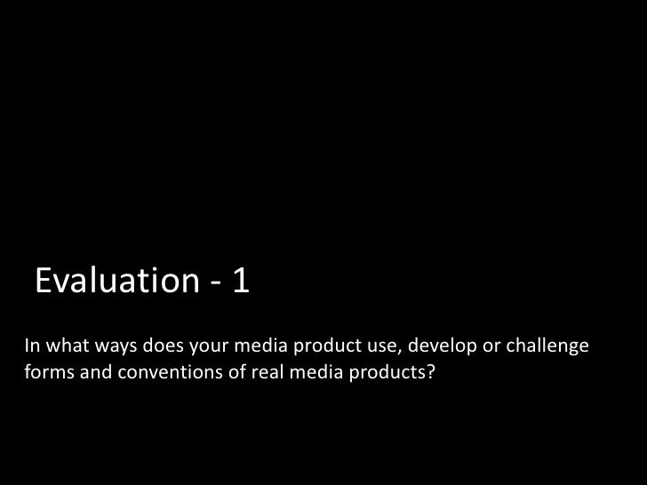 Evaluation - 1In what ways does your media product use, develop or challengeforms and conventions of real media products?