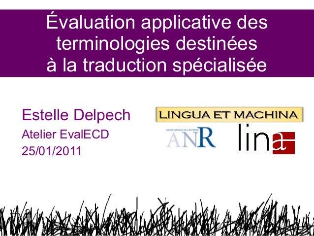 Évaluation applicative des terminologies destinées à la traduction spécialisée Estelle Delpech Atelier EvalECD 25/01/2011 ...