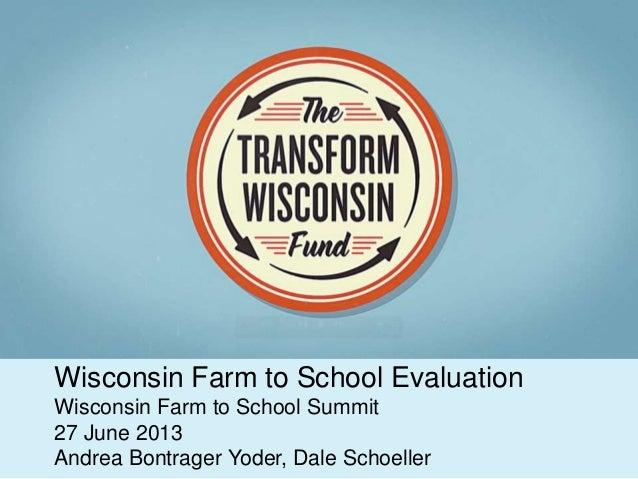 Wisconsin Farm to School Evaluation Wisconsin Farm to School Summit 27 June 2013 Andrea Bontrager Yoder, Dale Schoeller