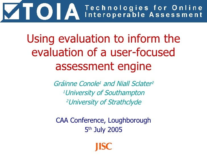 Using evaluation to inform the evaluation of a user-focused assessment engine Gráinne Conole 1  and Niall Sclater 2 1 Univ...