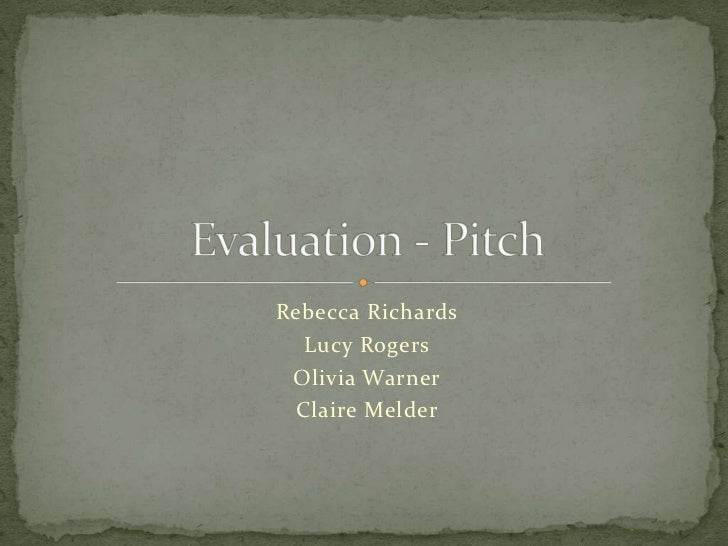Rebecca Richards<br />Lucy Rogers<br />Olivia Warner<br />Claire Melder<br />Evaluation - Pitch<br />