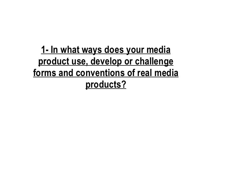 1- In what ways does your media product use, develop or challenge forms and conventions of real media products?
