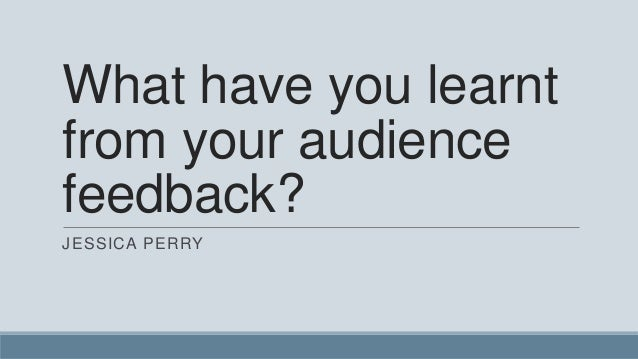 What have you learnt from your audience feedback? JESSICA PERRY