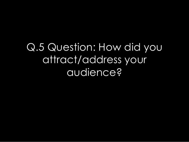 Q.5 Question: How did you   attract/address your        audience?