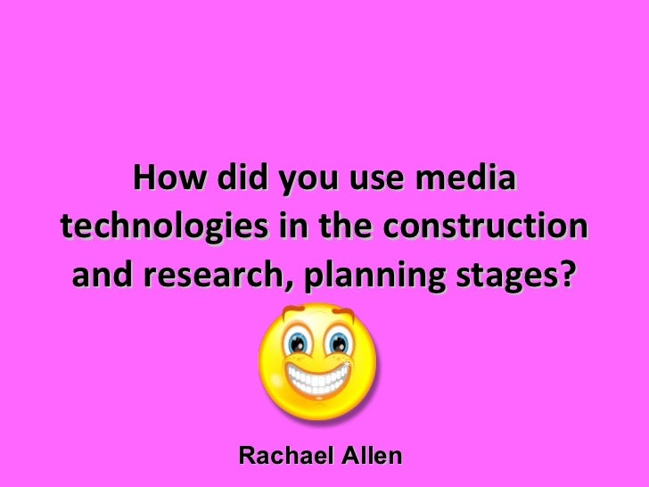 How did you use media technologies in the construction and research, planning stages? Rachael Allen