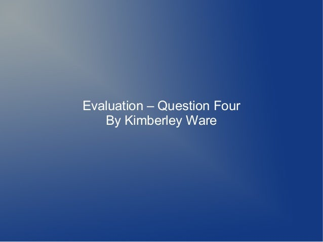 Evaluation – Question Four   By Kimberley Ware