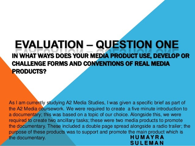 IN WHAT WAYS DOES YOUR MEDIA PRODUCT USE, DEVELOP OR CHALLENGE FORMS AND CONVENTIONS OF REAL MEDIA PRODUCTS?  As I am curr...