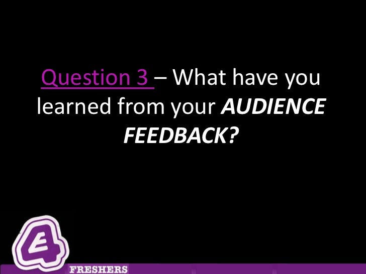 Question 3 – What have youlearned from your AUDIENCE         FEEDBACK?