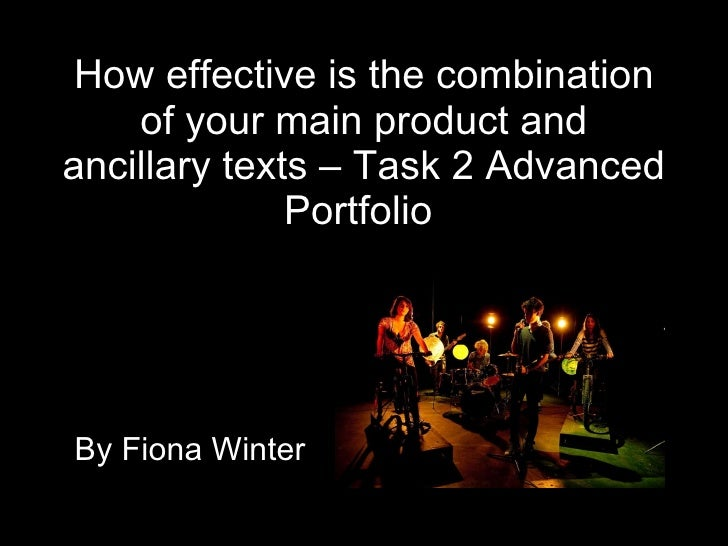 How effective is the combination of your main product and ancillary texts – Task 2 Advanced Portfolio   By Fiona Winter