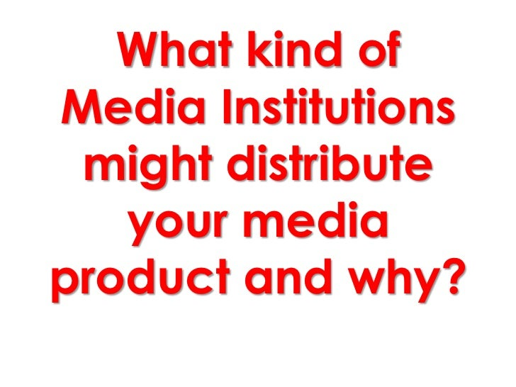 What kind ofMedia Institutions might distribute   your mediaproduct and why?