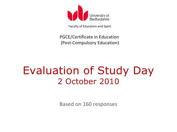 Evaluation of Study Day 2 October 2010 Based on 160 responses Faculty of Education and Sport PGCE/Certificate in Education...