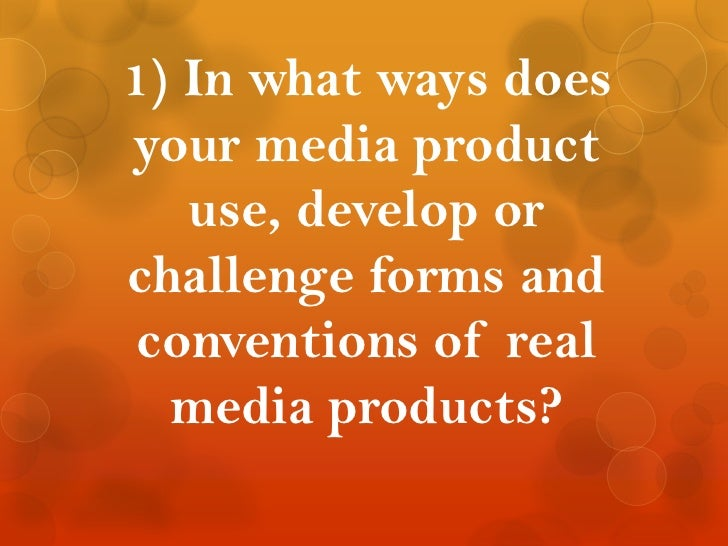 1) In what ways does your media product use, develop or challenge forms and conventions of real media products?<br />