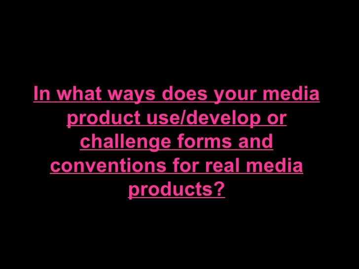 In what ways does your media    product use/develop or     challenge forms and  conventions for real media          produc...